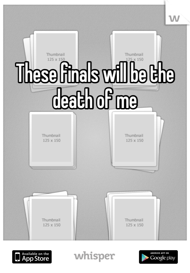 These finals will be the death of me