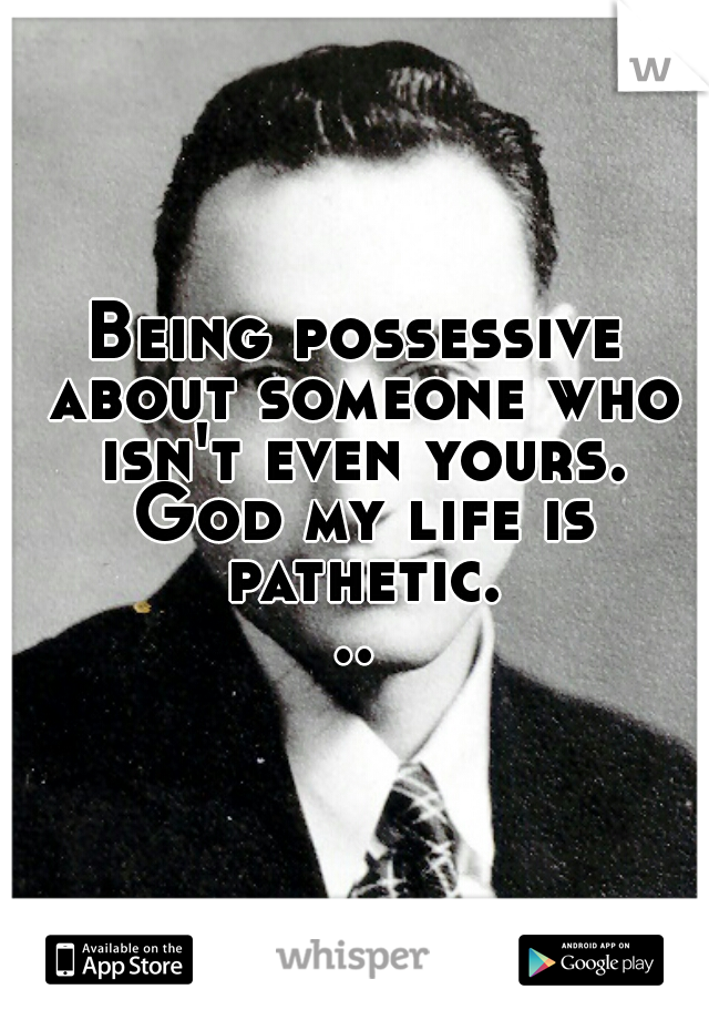 Being possessive about someone who isn't even yours. God my life is pathetic...