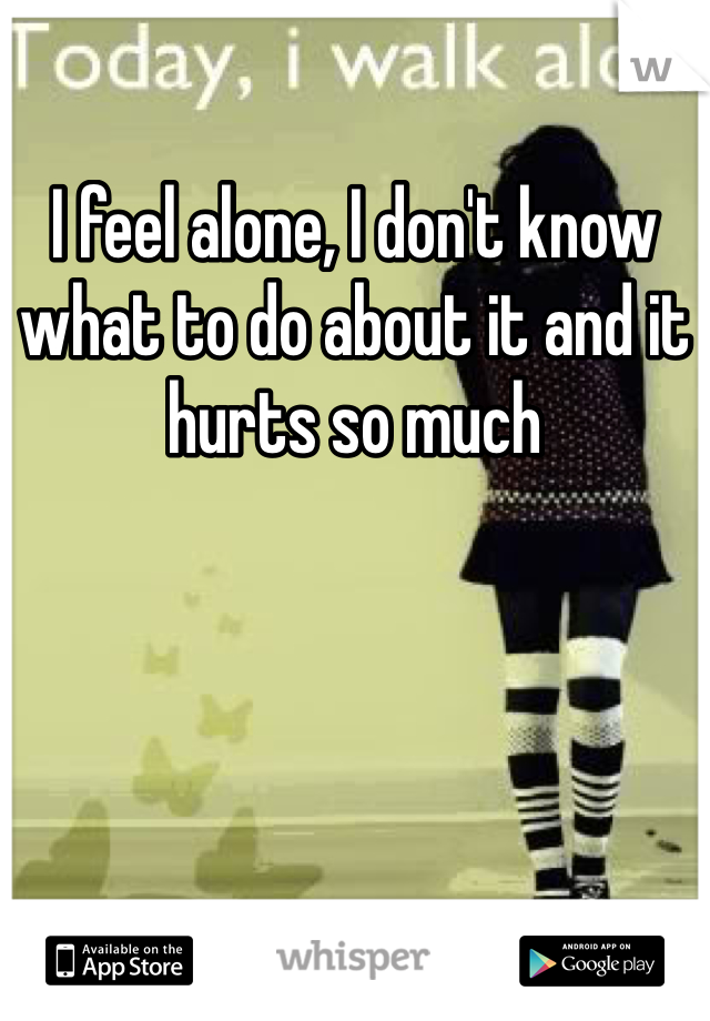 I feel alone, I don't know what to do about it and it hurts so much
