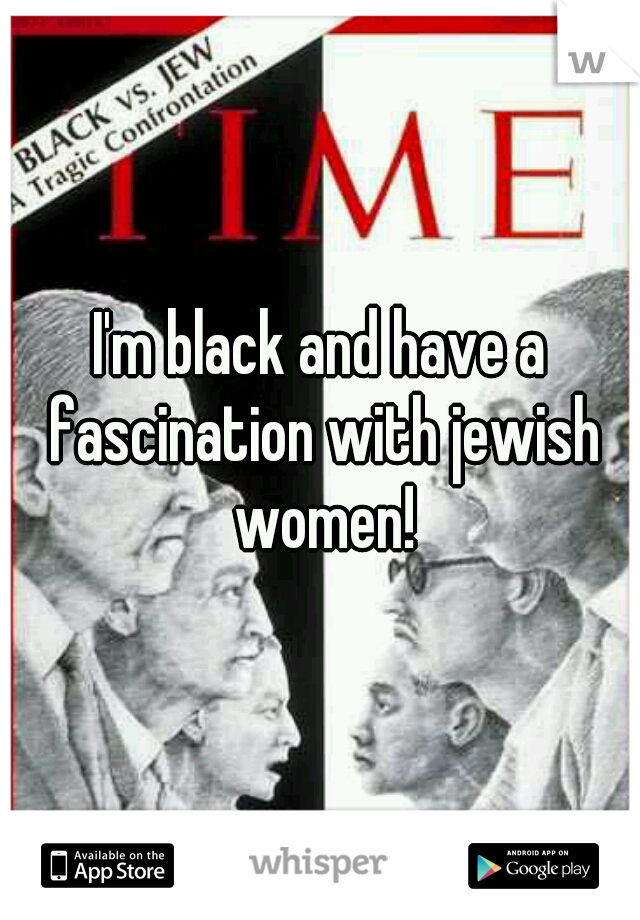 I'm black and have a fascination with jewish women!