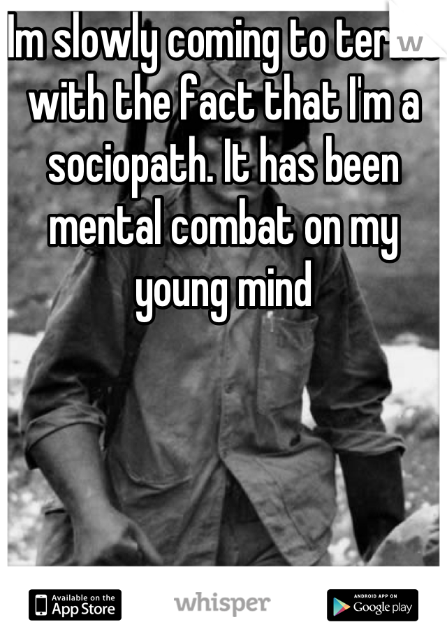 Im slowly coming to terms with the fact that I'm a sociopath. It has been mental combat on my young mind