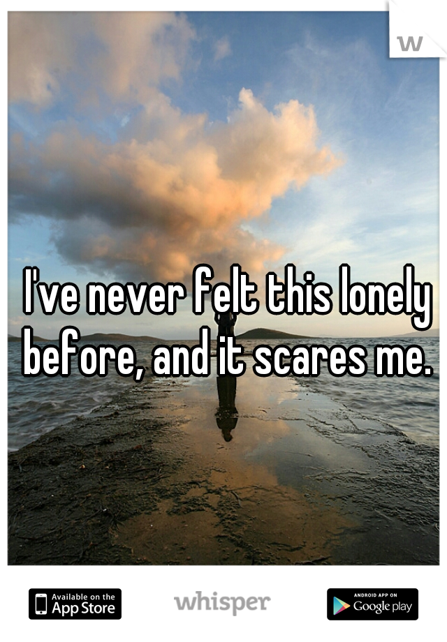 I've never felt this lonely before, and it scares me.