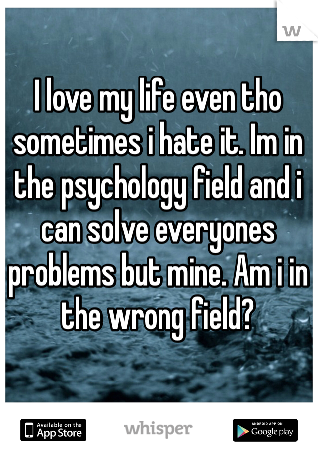 I love my life even tho sometimes i hate it. Im in the psychology field and i can solve everyones problems but mine. Am i in the wrong field?