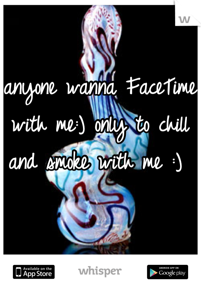 anyone wanna FaceTime with me:) only to chill and smoke with me :)