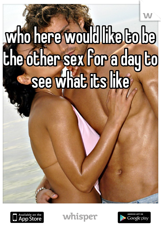 who here would like to be the other sex for a day to see what its like
