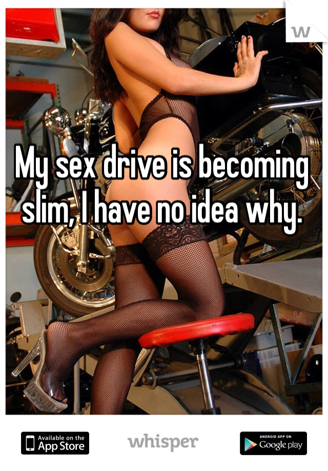 My sex drive is becoming slim, I have no idea why.