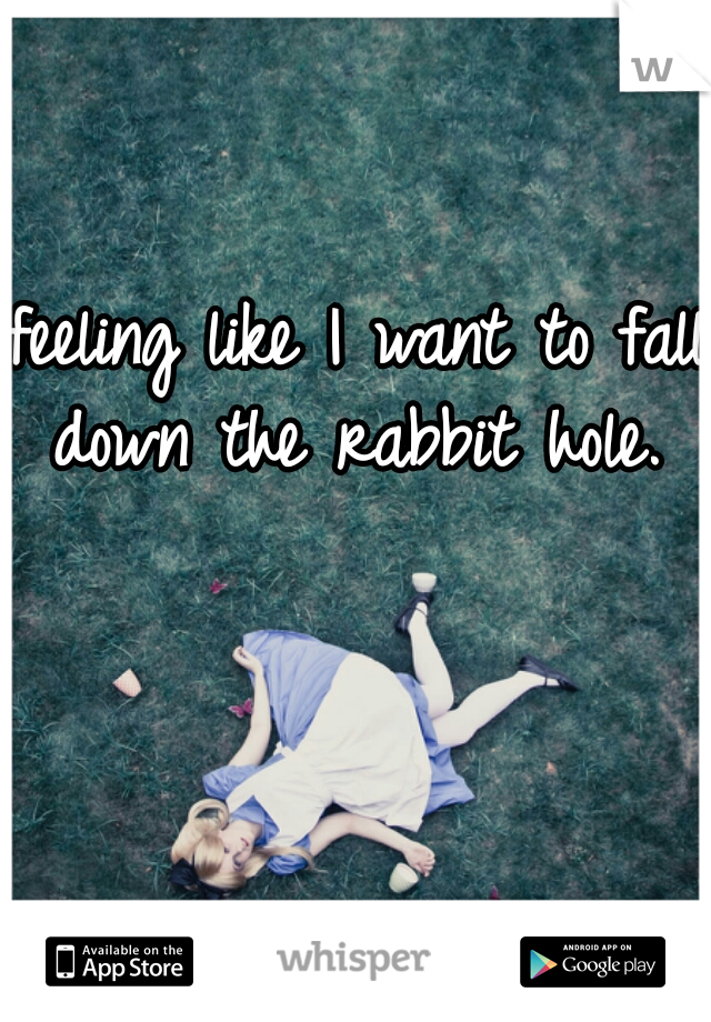 feeling like I want to fall down the rabbit hole.