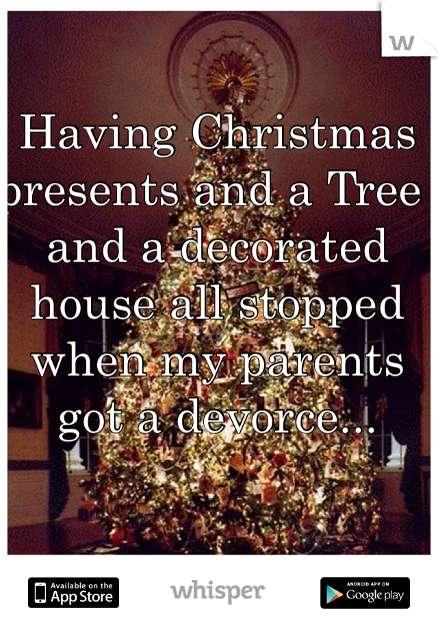 Having Christmas presents and a Tree  and a decorated house all stopped when my parents got a devorce...