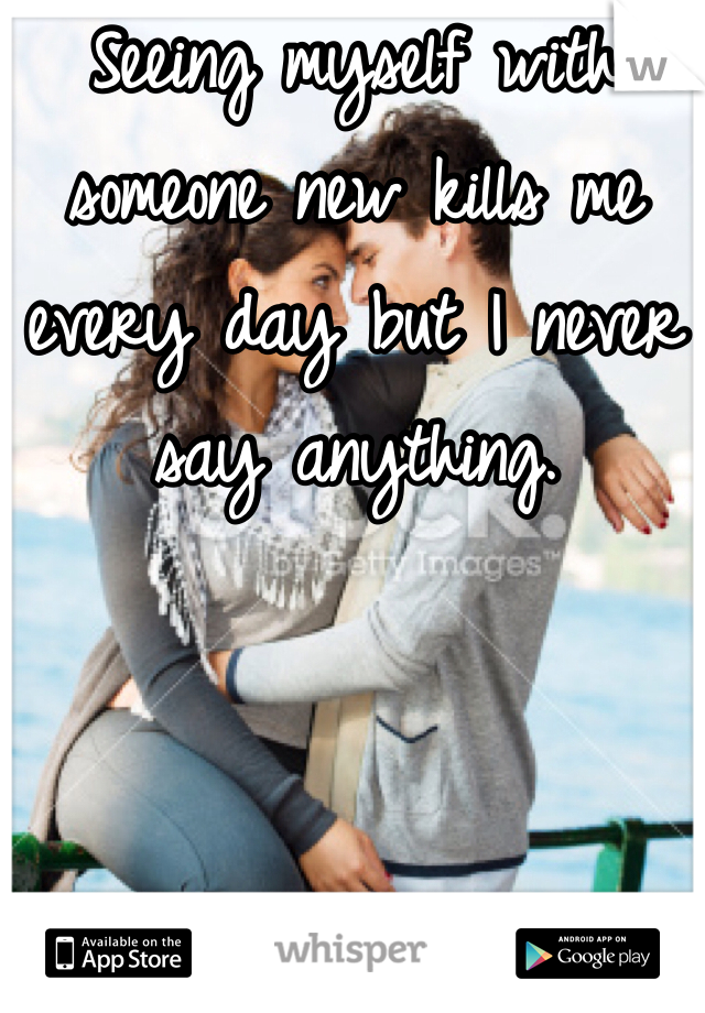 Seeing myself with someone new kills me every day but I never say anything.