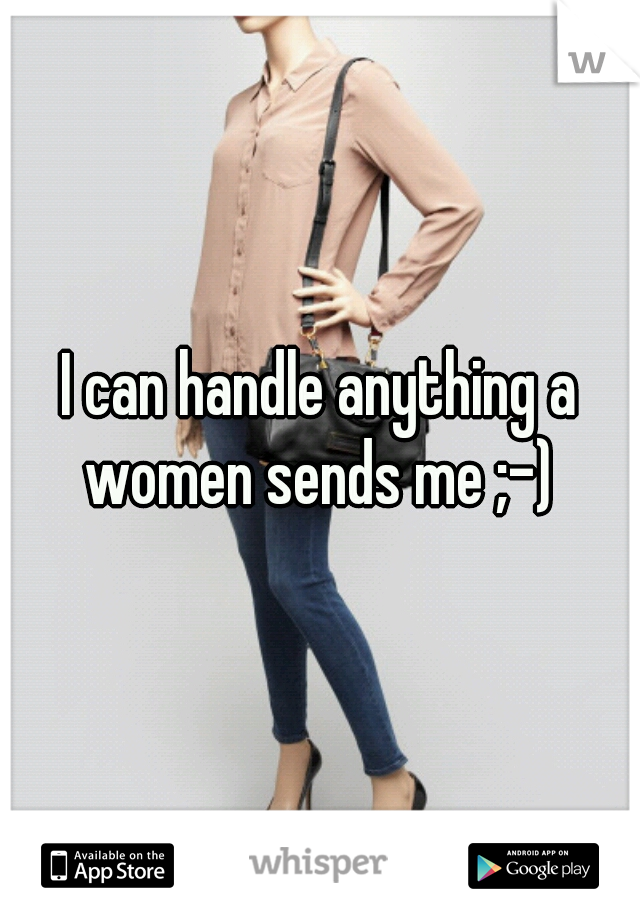 I can handle anything a women sends me ;-)