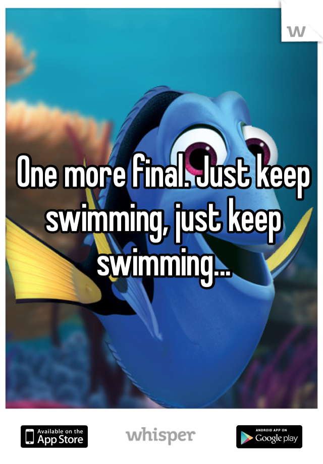 One more final. Just keep swimming, just keep swimming...