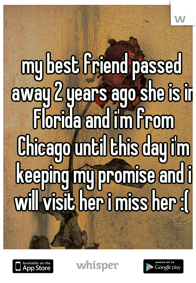 my best friend passed away 2 years ago she is in Florida and i'm from Chicago until this day i'm keeping my promise and i will visit her i miss her :(