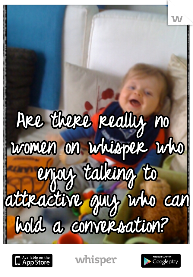 Are there really no women on whisper who enjoy talking to attractive guy who can hold a conversation?