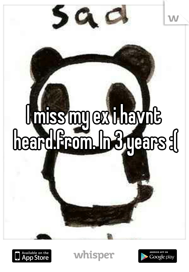 I miss my ex i havnt heard.from. In 3 years :(