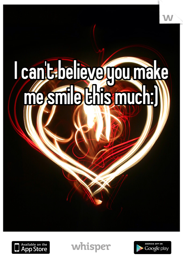 I can't believe you make me smile this much:)