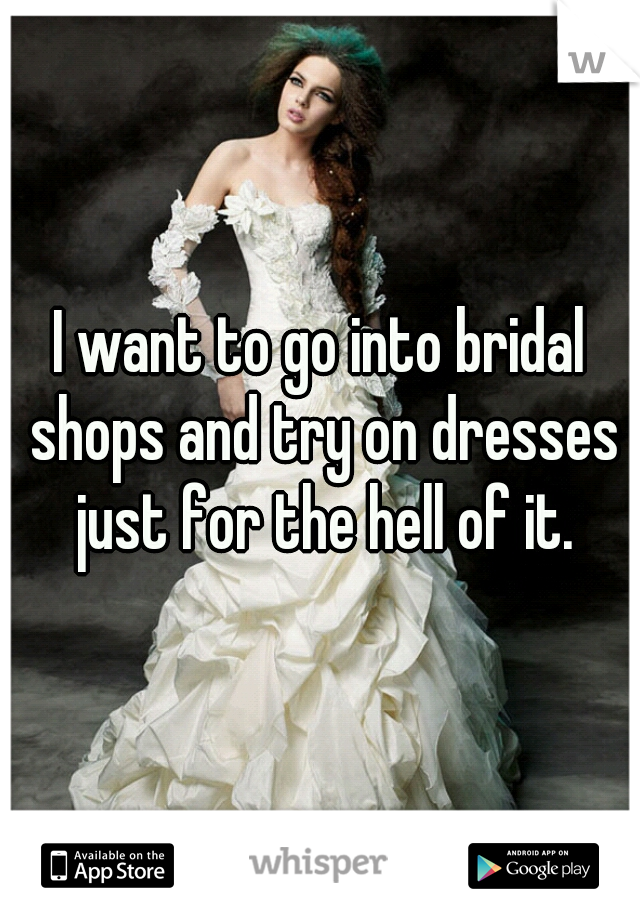I want to go into bridal shops and try on dresses just for the hell of it.