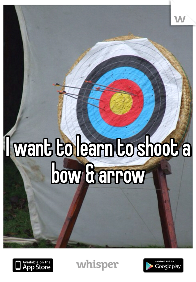 I want to learn to shoot a bow & arrow
