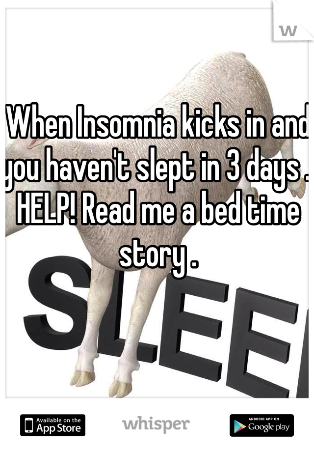 When Insomnia kicks in and you haven't slept in 3 days .. HELP! Read me a bed time story .