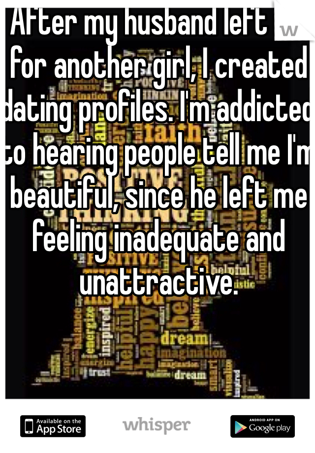 After my husband left me for another girl, I created dating profiles. I'm addicted to hearing people tell me I'm beautiful, since he left me feeling inadequate and unattractive.