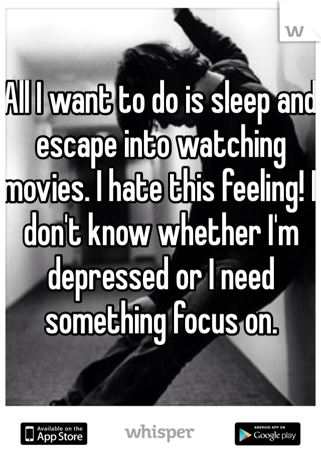 All I want to do is sleep and escape into watching movies. I hate this feeling! I don't know whether I'm depressed or I need something focus on.