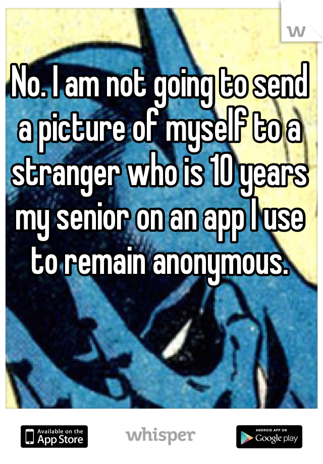 No. I am not going to send a picture of myself to a stranger who is 10 years my senior on an app I use to remain anonymous.
