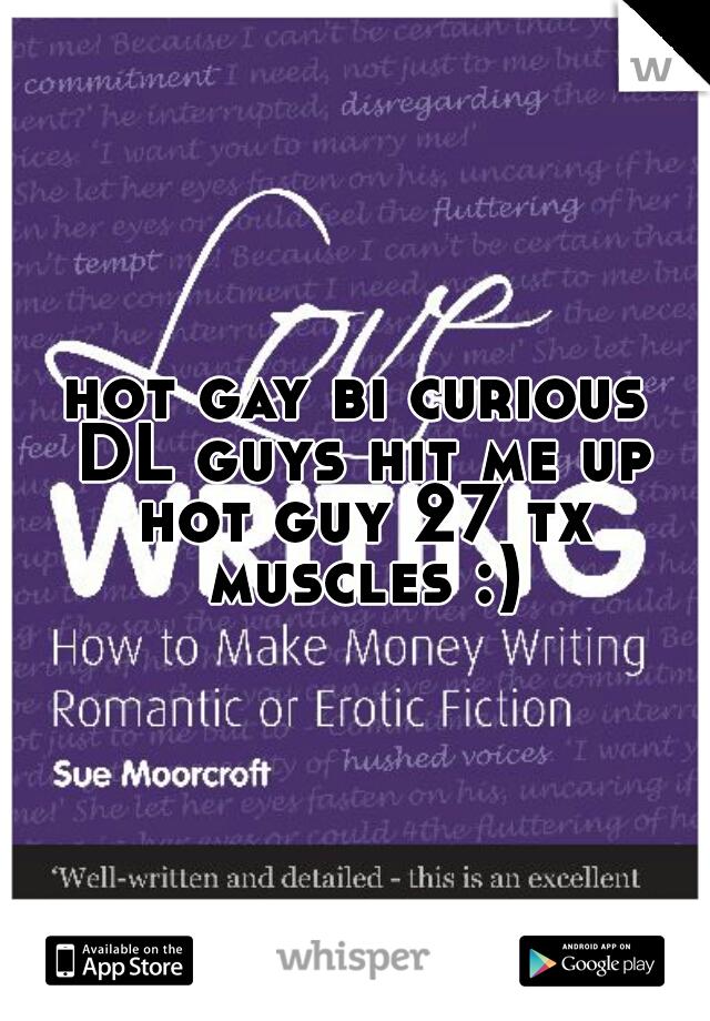 hot gay bi curious DL guys hit me up hot guy 27 tx muscles :)