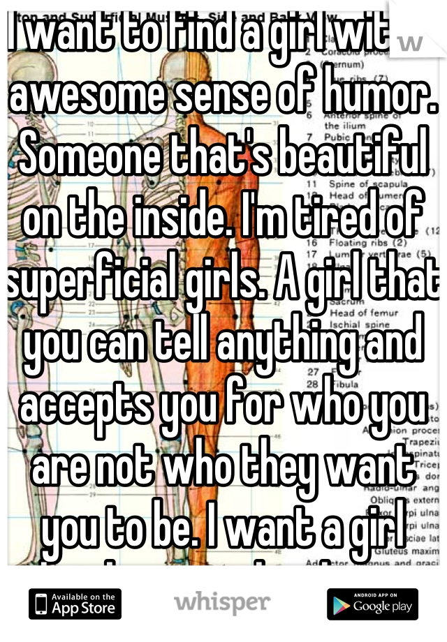 I want to find a girl with a awesome sense of humor. Someone that's beautiful on the inside. I'm tired of superficial girls. A girl that you can tell anything and accepts you for who you are not who they want you to be. I want a girl that knows what love is and isn't afraid of it.