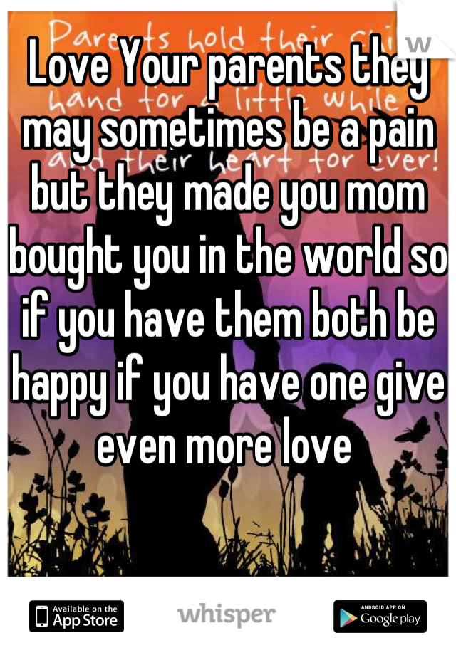 Love Your parents they may sometimes be a pain but they made you mom bought you in the world so if you have them both be happy if you have one give even more love
