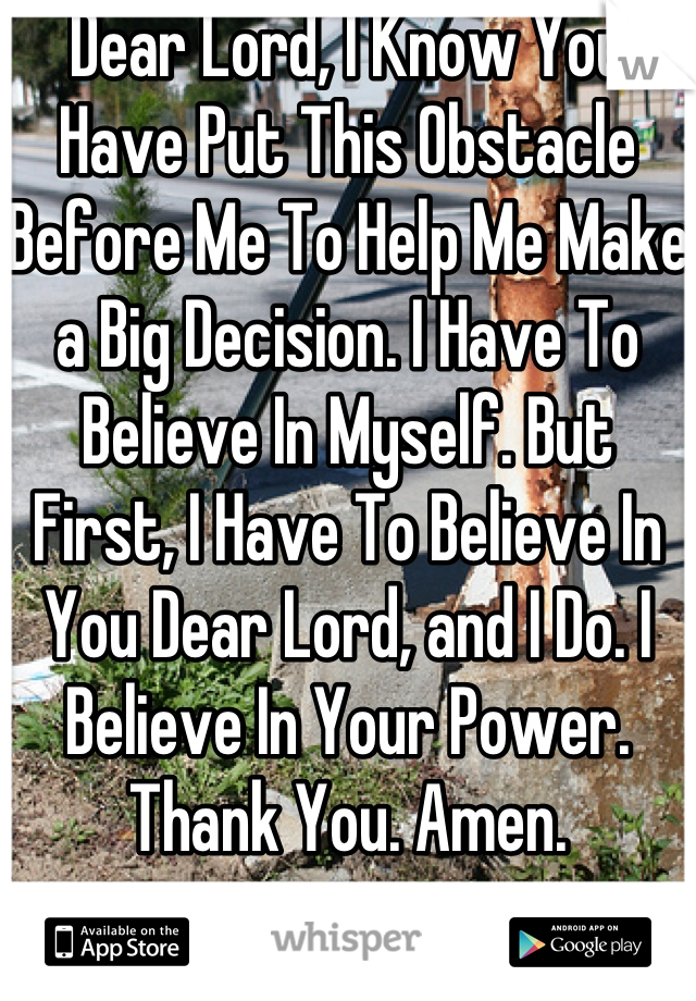 Dear Lord, I Know You Have Put This Obstacle Before Me To Help Me Make a Big Decision. I Have To Believe In Myself. But First, I Have To Believe In You Dear Lord, and I Do. I Believe In Your Power. Thank You. Amen.