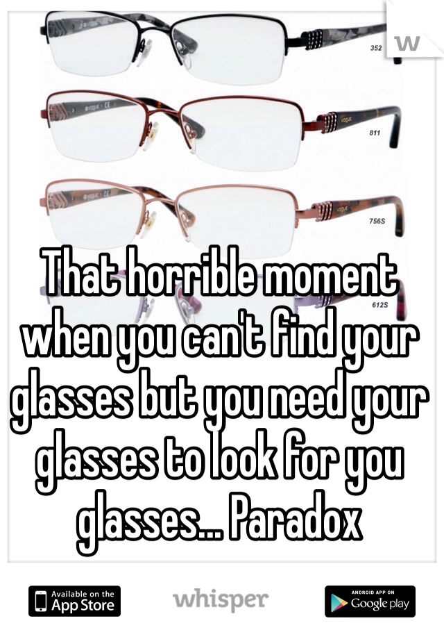 That horrible moment when you can't find your glasses but you need your glasses to look for you glasses... Paradox