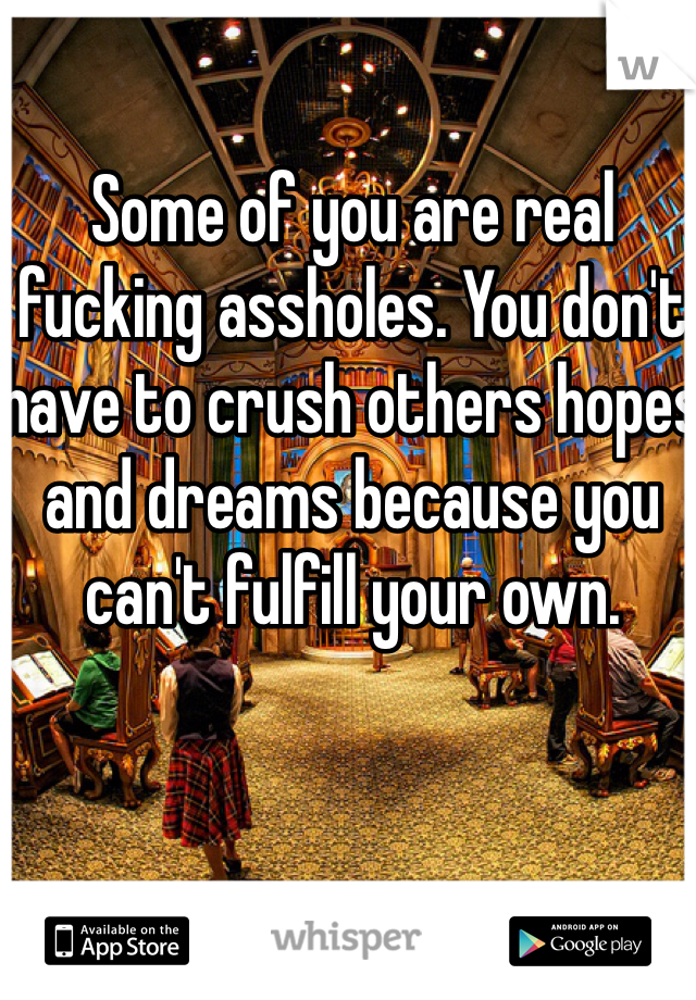 Some of you are real fucking assholes. You don't have to crush others hopes and dreams because you can't fulfill your own.
