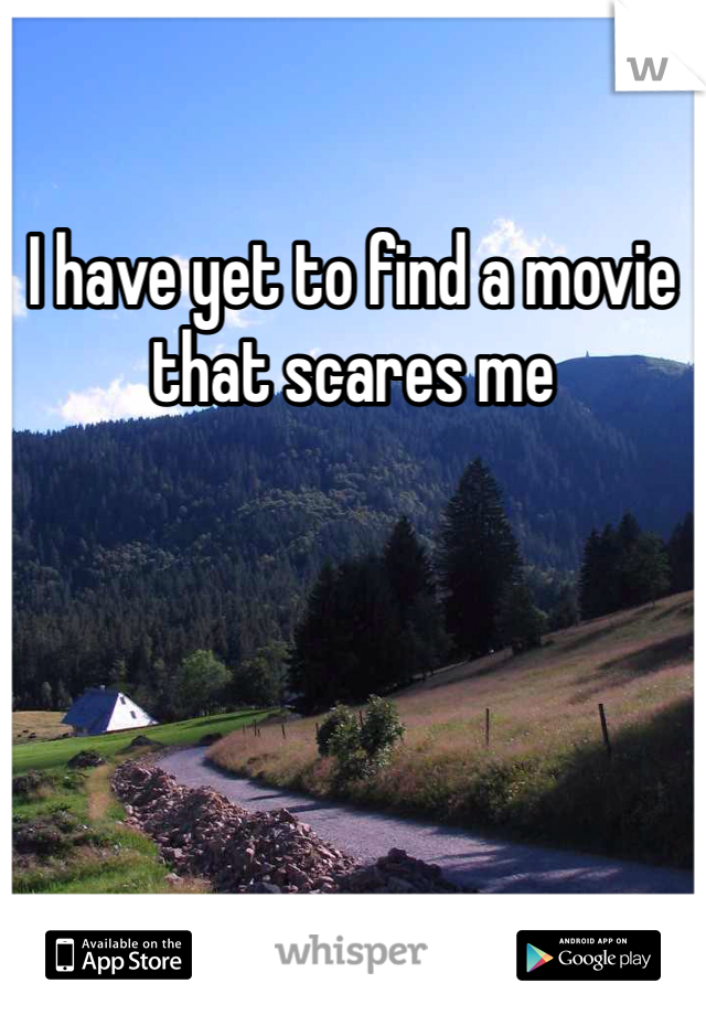 I have yet to find a movie that scares me