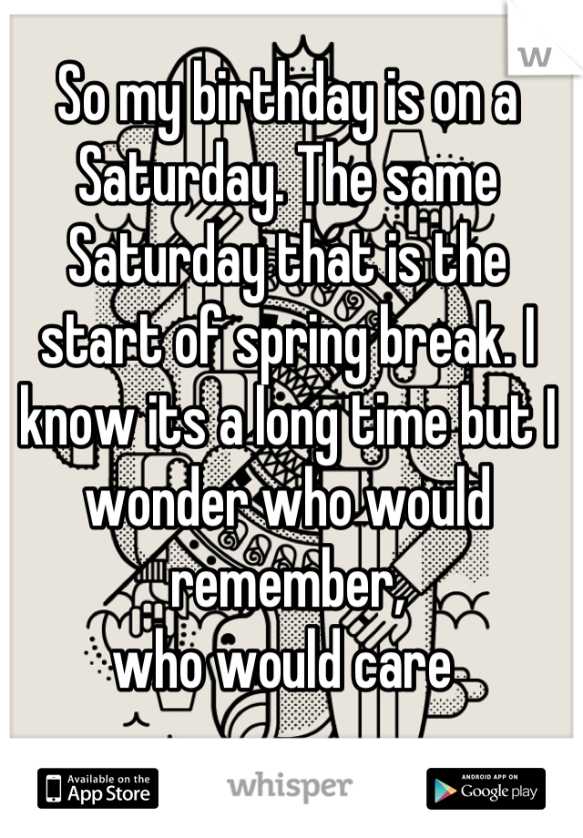 So my birthday is on a Saturday. The same Saturday that is the start of spring break. I know its a long time but I wonder who would remember,  who would care