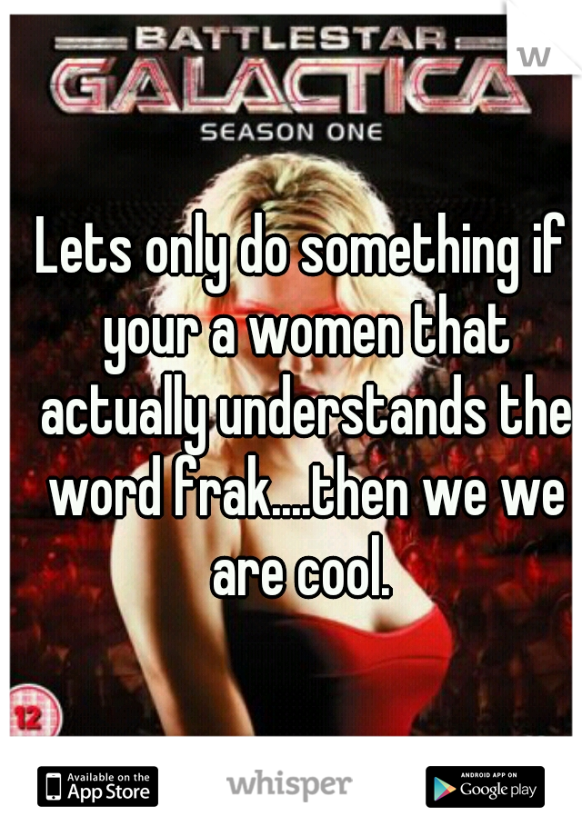 Lets only do something if your a women that actually understands the word frak....then we we are cool.