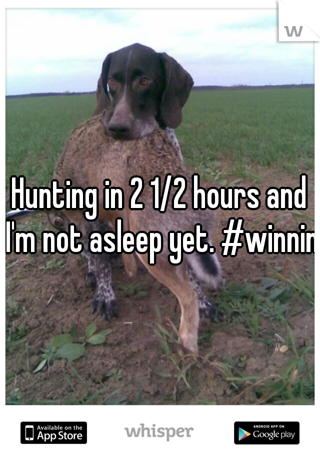 Hunting in 2 1/2 hours and I'm not asleep yet. #winning