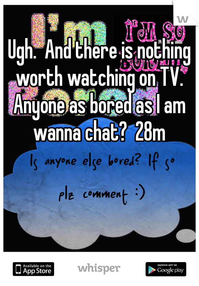Ugh.  And there is nothing worth watching on TV.  Anyone as bored as I am wanna chat?  28m