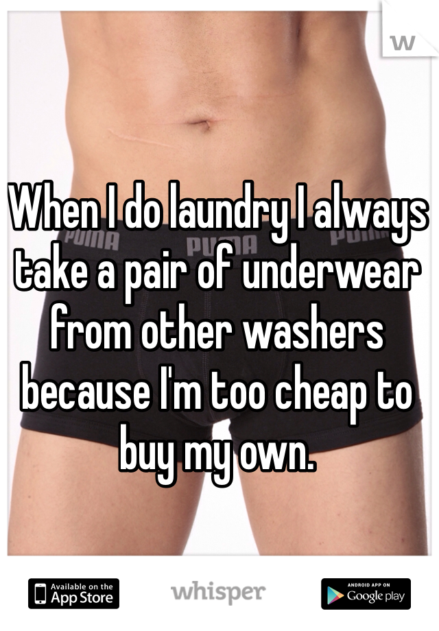When I do laundry I always take a pair of underwear from other washers because I'm too cheap to buy my own.