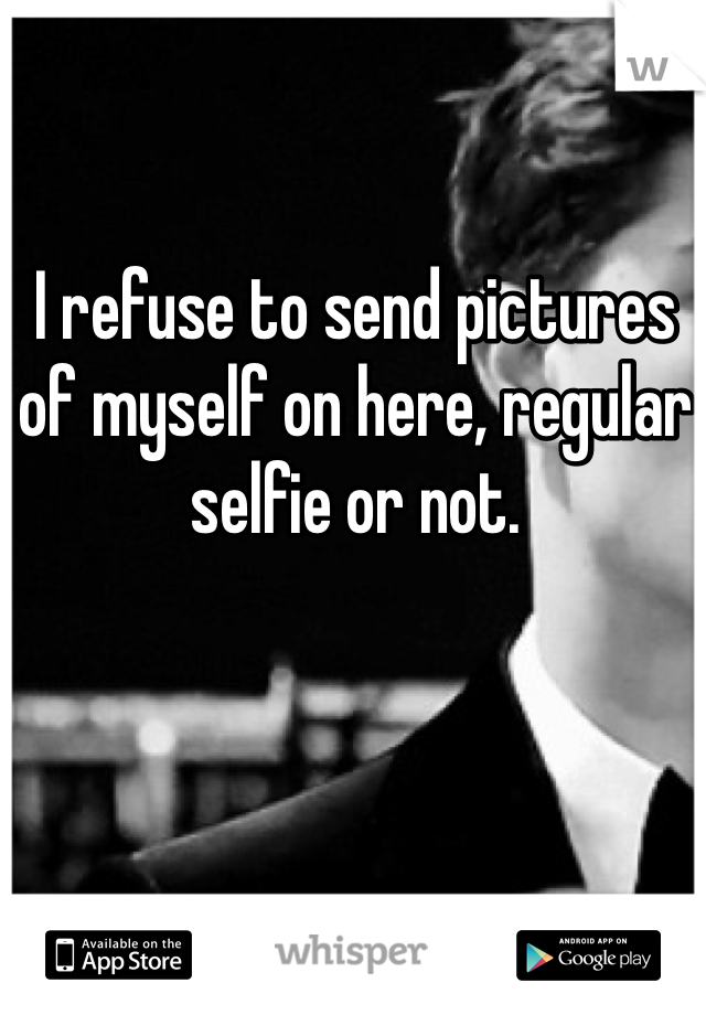 I refuse to send pictures of myself on here, regular selfie or not.