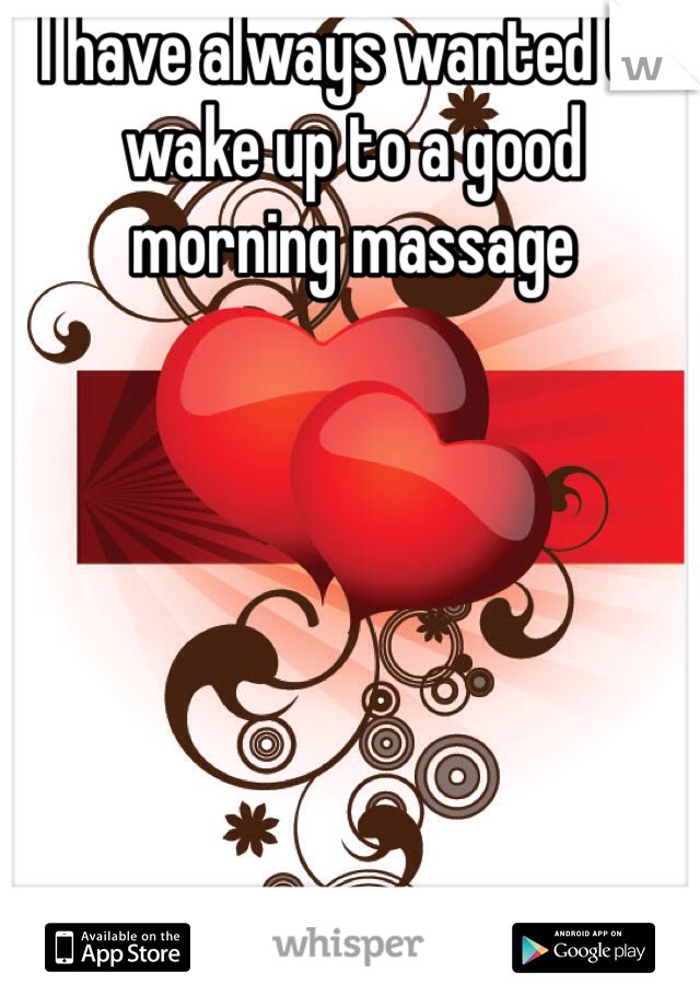 I have always wanted to wake up to a good morning massage