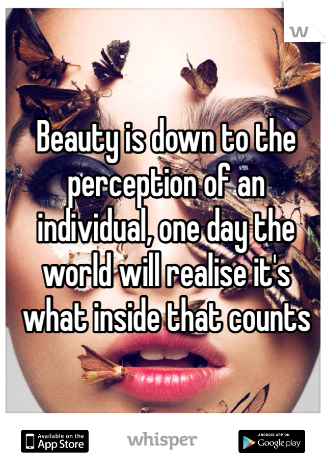 Beauty is down to the perception of an individual, one day the world will realise it's what inside that counts