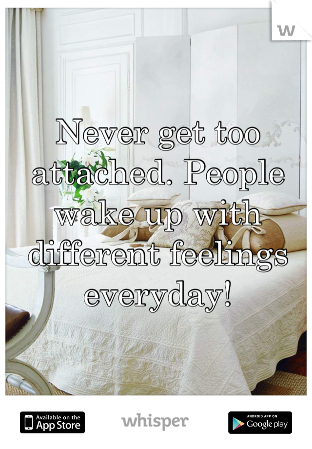 Never get too attached. People wake up with different feelings everyday!