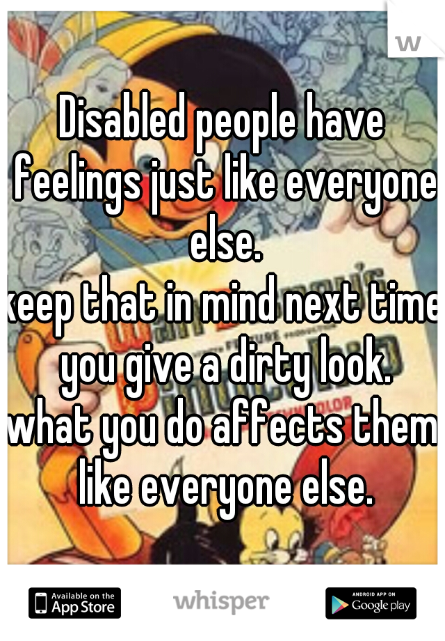 Disabled people have feelings just like everyone else.   keep that in mind next time you give a dirty look.  what you do affects them like everyone else.