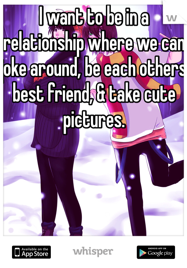 I want to be in a relationship where we can joke around, be each others best friend, & take cute pictures.