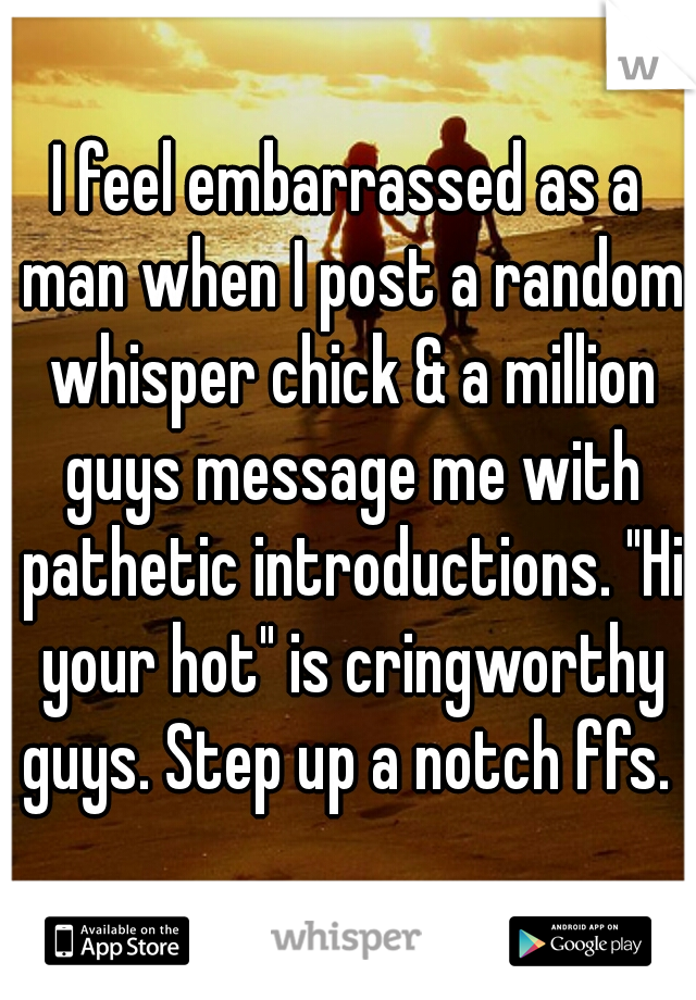 """I feel embarrassed as a man when I post a random whisper chick & a million guys message me with pathetic introductions. """"Hi your hot"""" is cringworthy guys. Step up a notch ffs."""