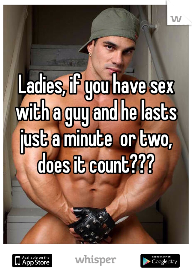 Ladies, if you have sex with a guy and he lasts  just a minute  or two, does it count???