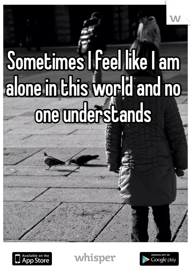 Sometimes I feel like I am alone in this world and no one understands