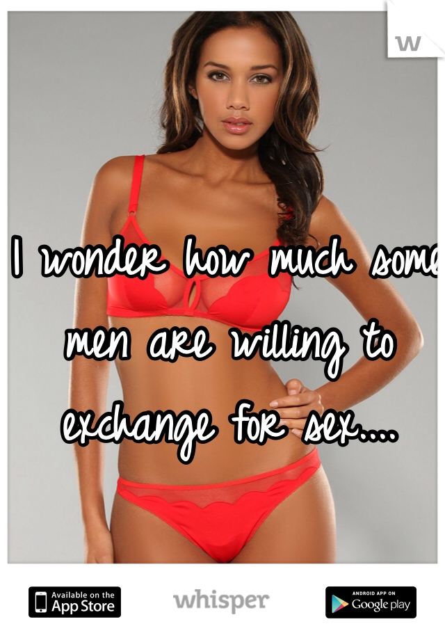 I wonder how much some men are willing to exchange for sex....