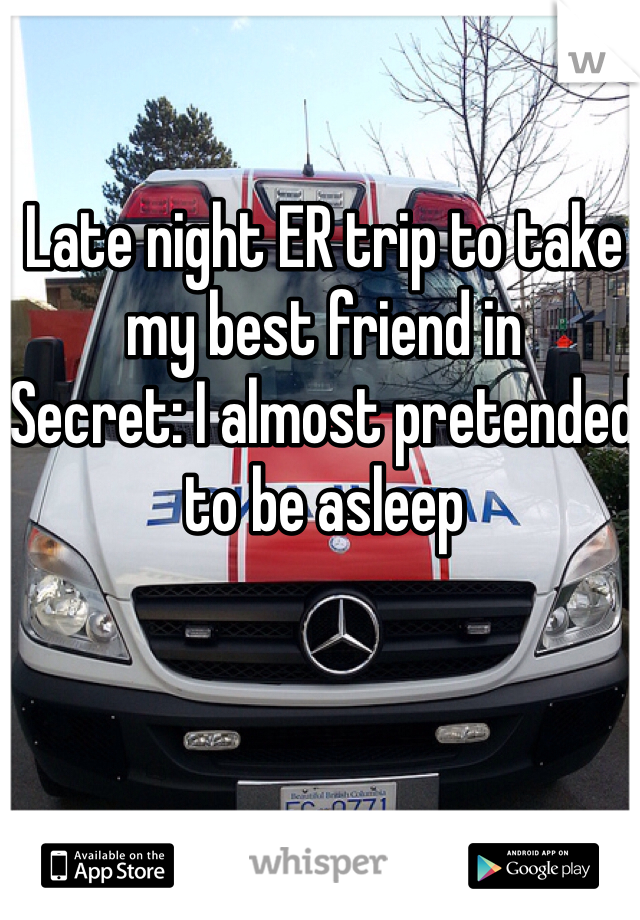 Late night ER trip to take my best friend in Secret: I almost pretended to be asleep