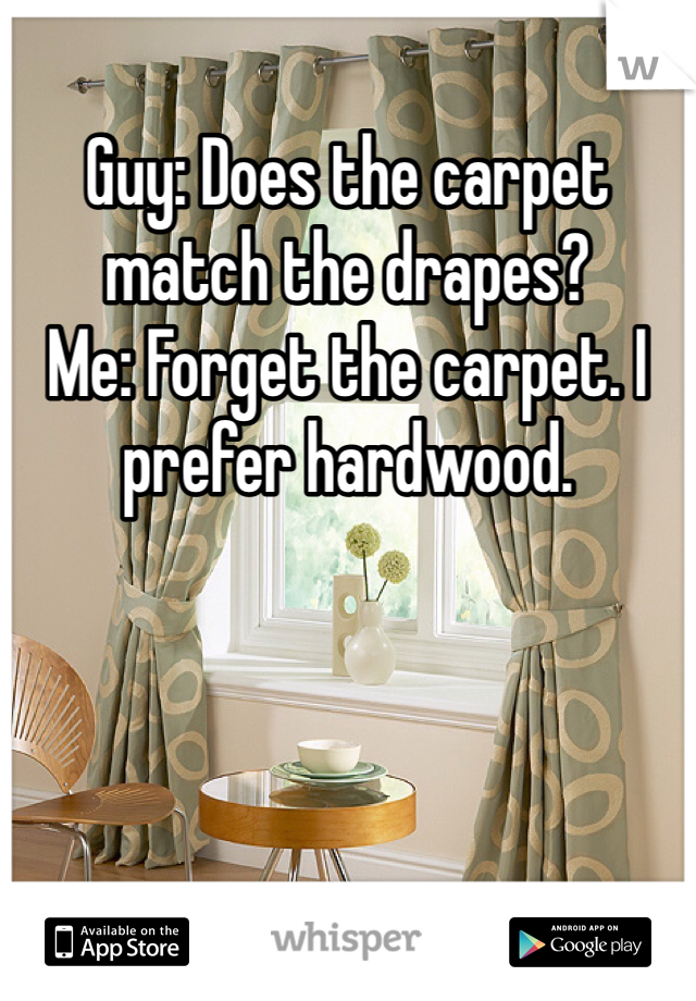 Guy: Does the carpet match the drapes? Me: Forget the carpet. I prefer hardwood.