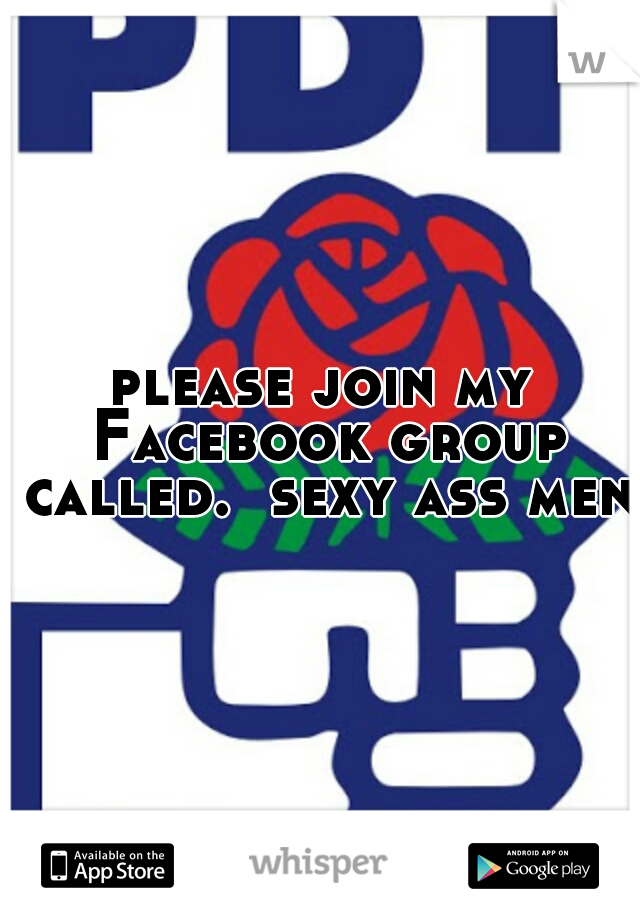 please join my Facebook group called.  sexy ass men